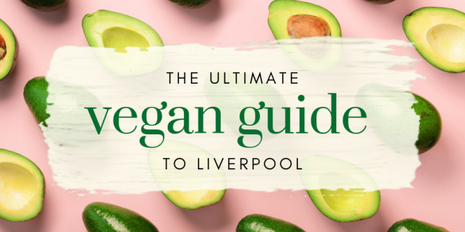 The Ultimate Vegan Liverpool Guide